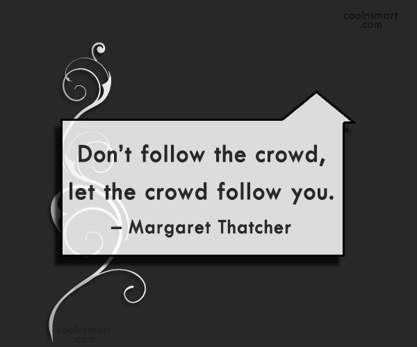 Quote: Don't follow the crowd, let the crowd...