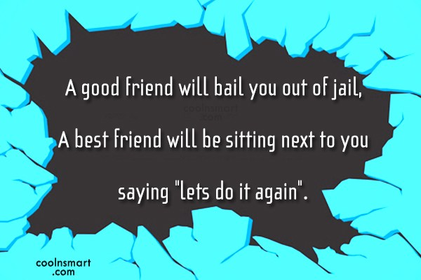Quote: A good friend will bail you out...
