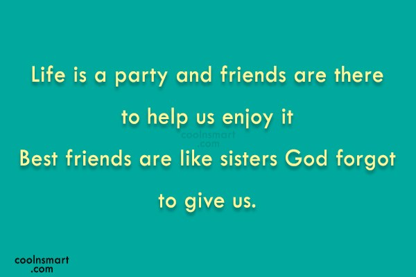 Best Friend Quote: Life is a party and friends are...