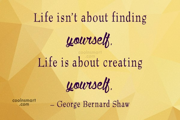 Quote: Life isn't about finding yourself. Life is...
