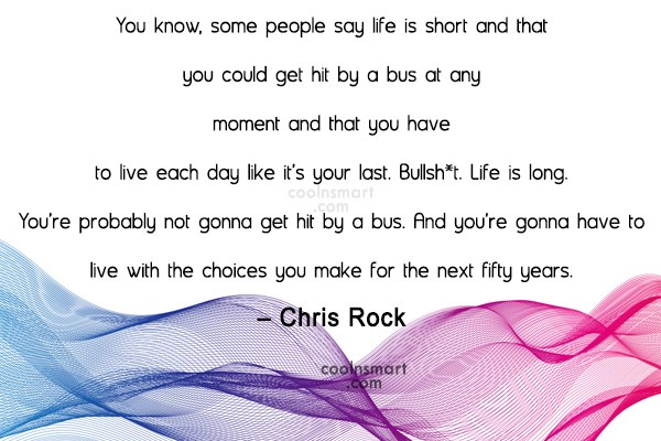 Quote: You know, some people say life is...