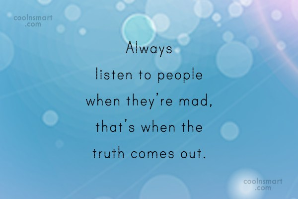 Anger Quote: Always listen to people when they're mad,...
