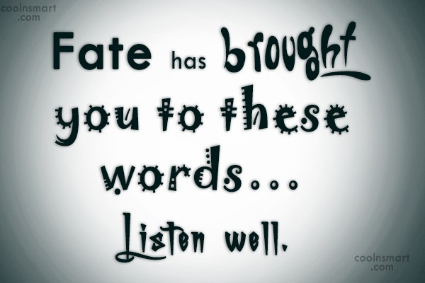 Fate Quote: Fate has brought you to these words…...