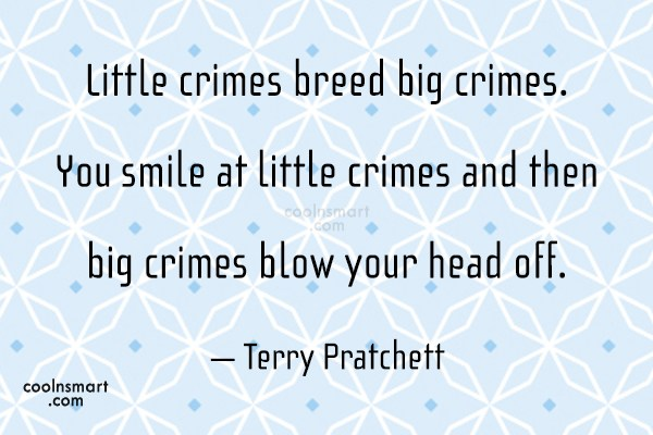 Quote: Little crimes breed big crimes. You smile...