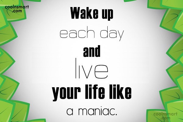 Life Quote: Wake up each day and live your...