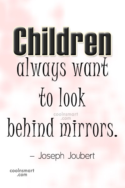 Quote: Children always want to look behind mirrors....