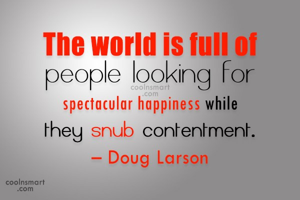 Contentment Quote: The world is full of people looking...