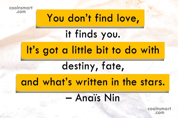 Quote: You don't find love, it finds you....