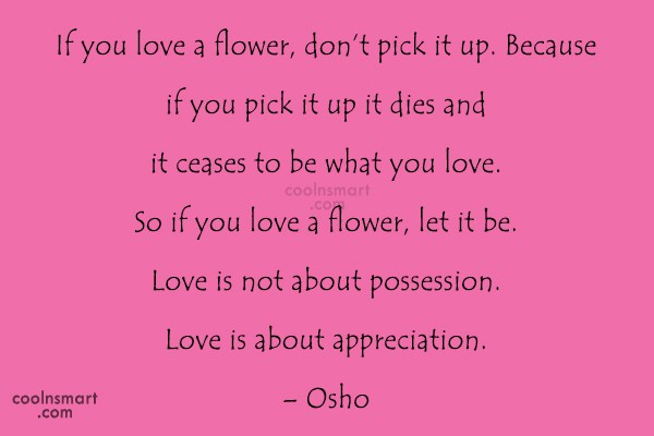 Quote: If you love a flower, don't pick...