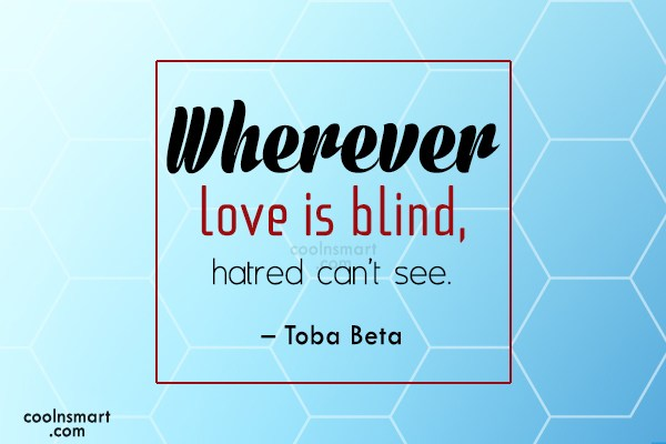 Quote: Wherever love is blind, hatred can't see....