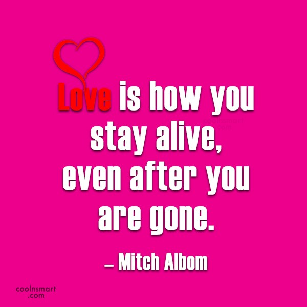 Quote: Love is how you stay alive, even...