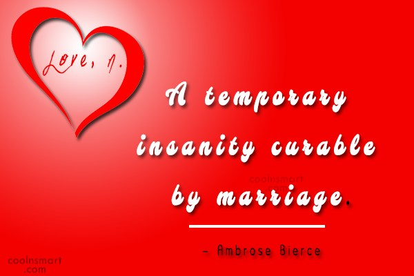 Quote: Love, n. A temporary insanity curable by...