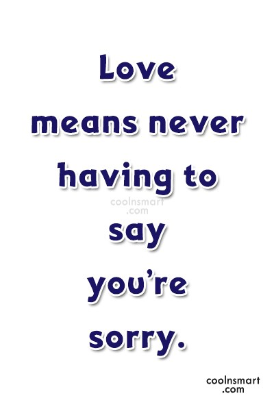 Sorry Quote: Love means never having to say you're...