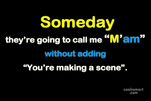 "Stupid Quote: Someday they're going to call me ""M'am""..."