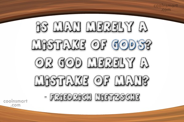 Quote: Is man merely a mistake of God's?...