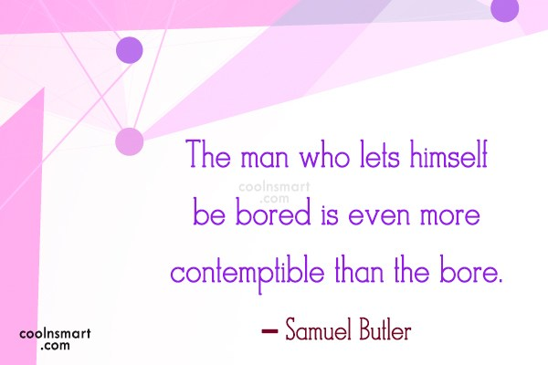 Quote: The man who lets himself be bored...