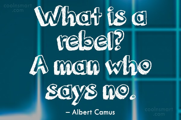 Quote: What is a rebel? A man who...