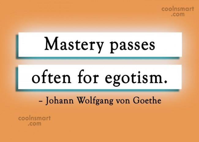 Ego Quote: Mastery passes often for egotism. – Johann...