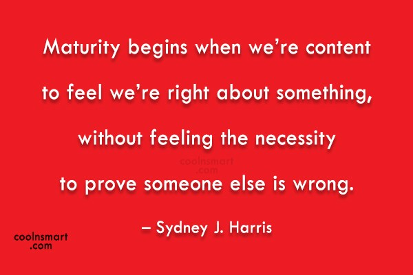 Quote: Maturity begins when we're content to feel...