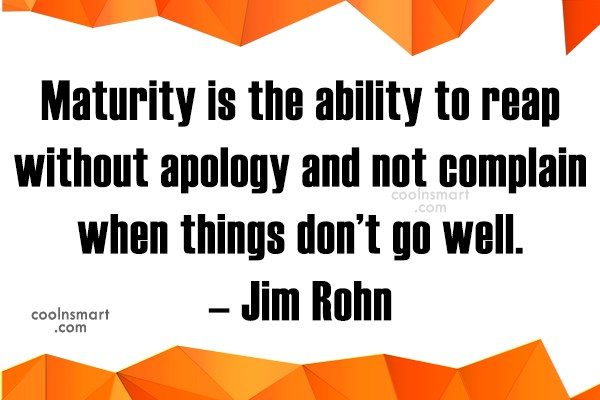 Quote: Maturity is the ability to reap without...