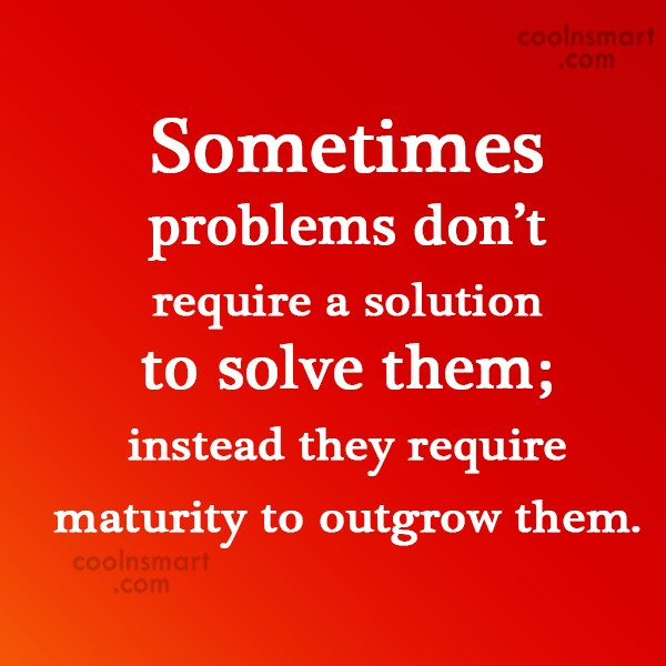 Quote: Sometimes problems don't require a solution to...
