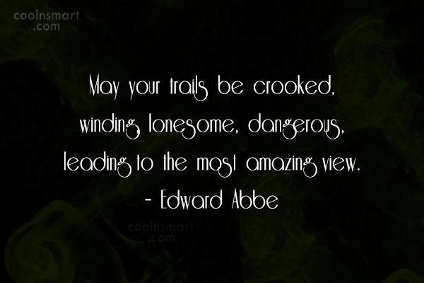 Quote: May your trails be crooked, winding, lonesome,...