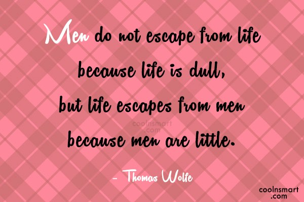 Quote: Men do not escape from life because...