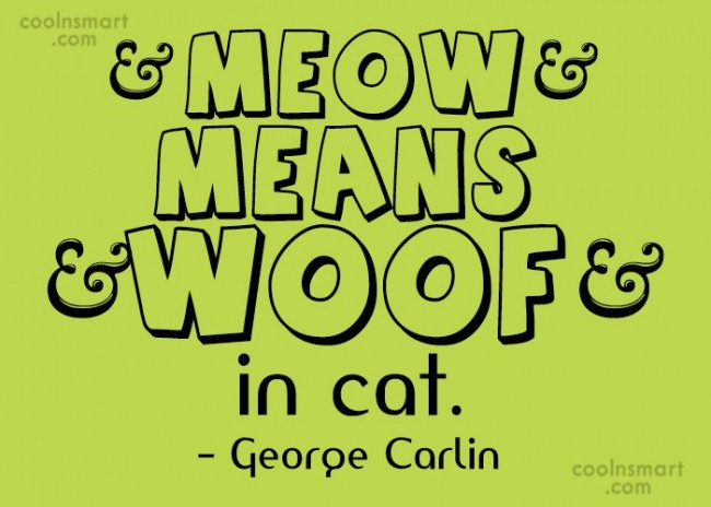 "Cats Quote: ""Meow"" means ""woof"" in cat. – George..."