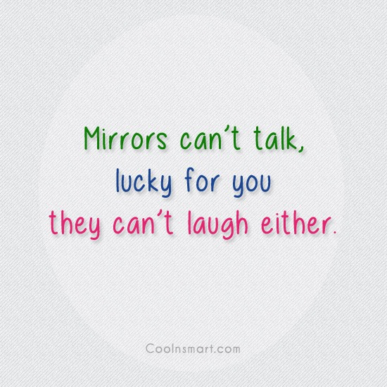 Insult Quote: Mirrors can't talk, lucky for you they...