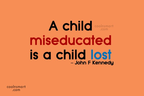 Education Quote: A child miseducated is a child lost....