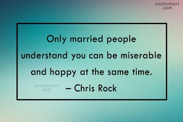 Quote: Only married people understand you can be...