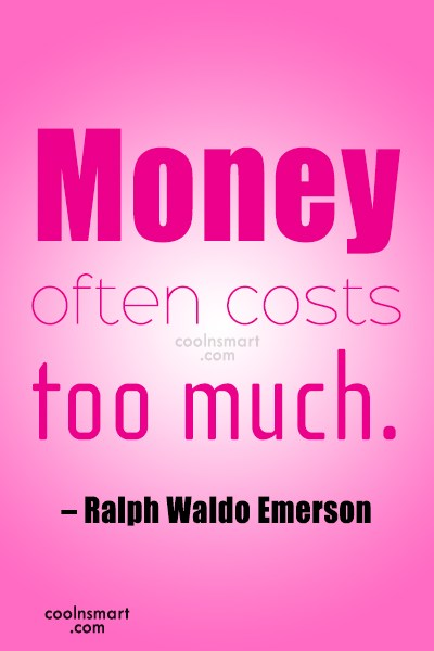Money Quote: Money often costs too much. – Ralph...