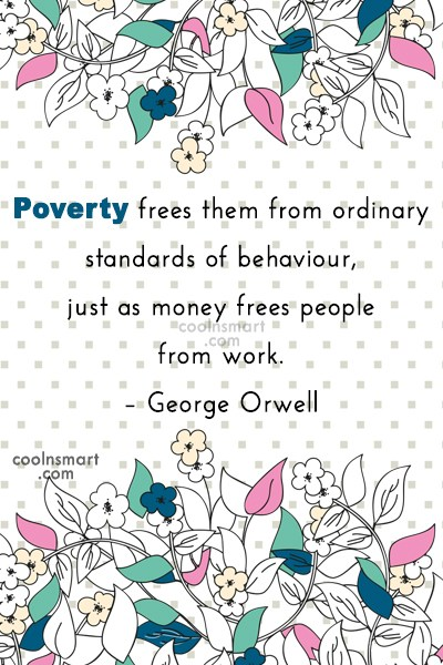 Quote: Poverty frees them from ordinary standards of...