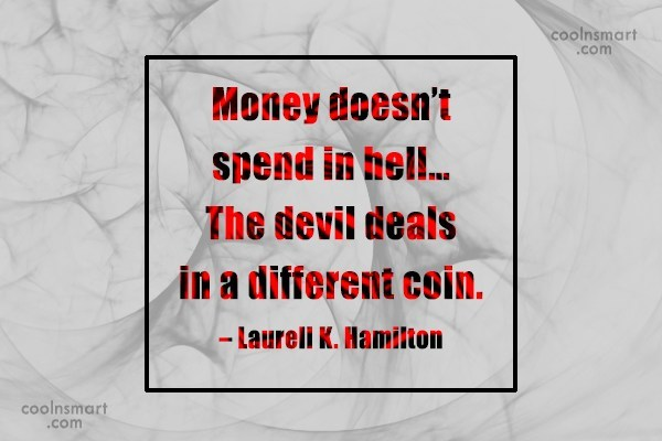 Quote: Money doesn't spend in hell… The devil...