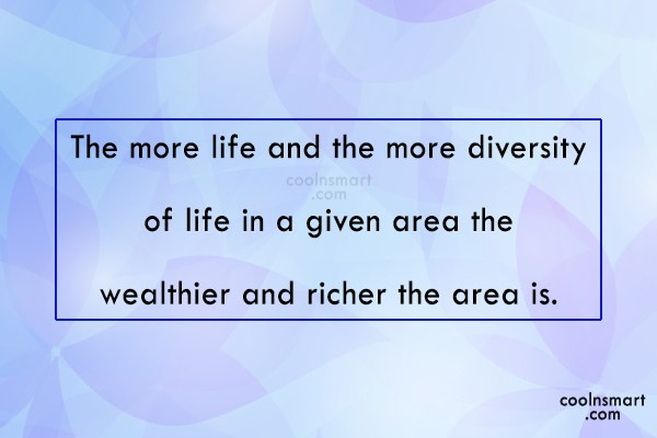 Nature Quote: The more life and the more diversity...