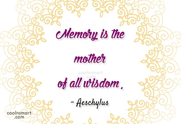 Quote: Memory is the mother of all wisdom....
