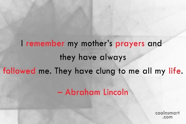Quote: I remember my mother's prayers and they...