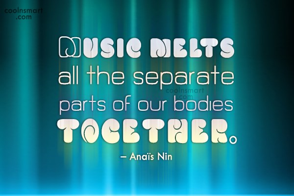 Quote: Music melts all the separate parts of...