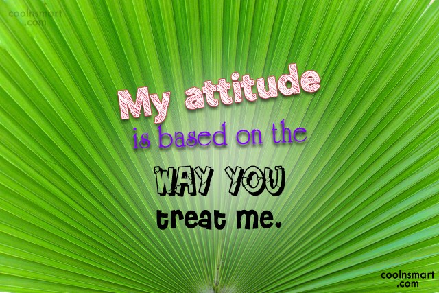 Attitude Quote: My attitude is based on the way...