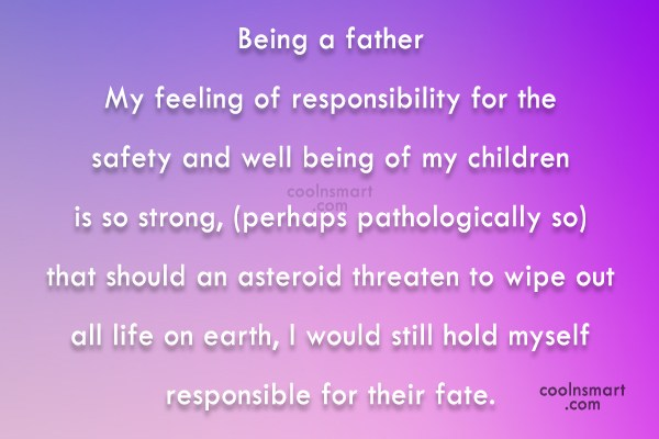 Responsibility Quote: Being a father My feeling of responsibility...