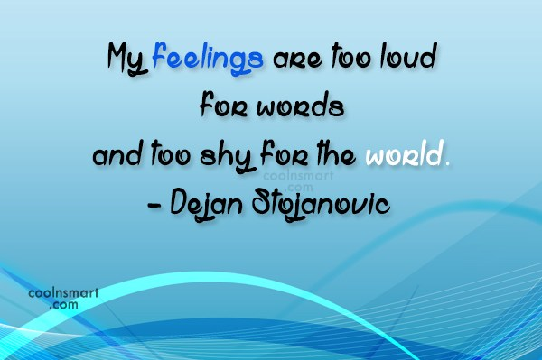 Quote: My feelings are too loud for words...