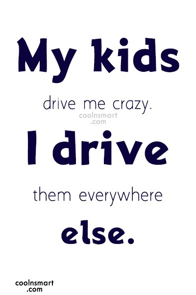 Children Quote: My kids drive me crazy. I drive...