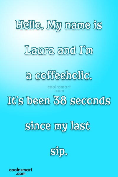 Coffee Quote: Hello. My name is Laura and I'm...