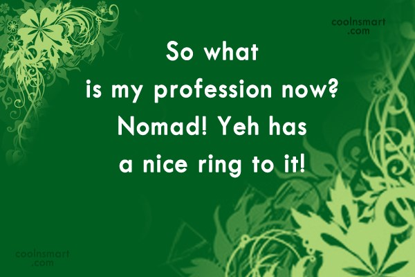 Retirement Quote: So what is my profession now? Nomad!...