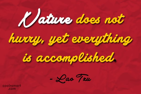 Nature Quote: Nature does not hurry, yet everything is...