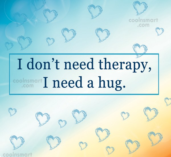 Hug Quote: I don't need therapy, I need a...