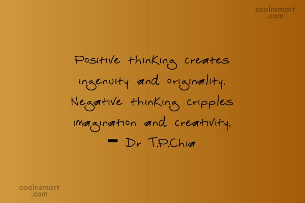 Thinking Quote: Positive thinking creates ingenuity and originality. Negative...