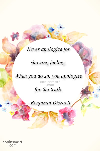 Quote: Never apologize for showing feeling. When you...