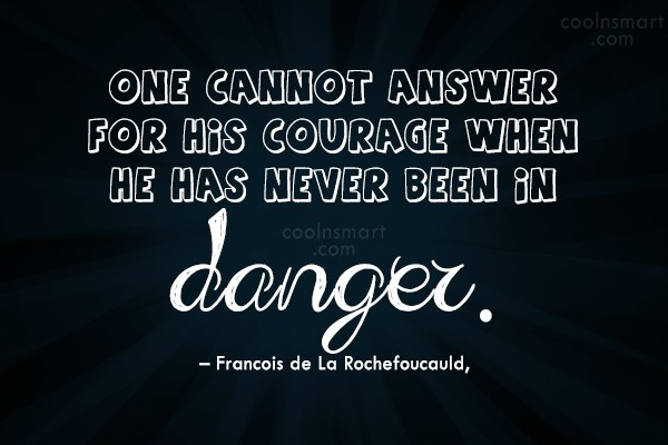 Quote: One cannot answer for his courage when...