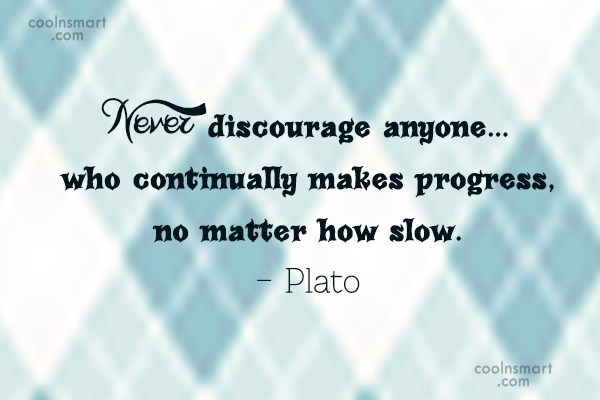 Progress Quote: Never discourage anyone…who continually makes progress, no...